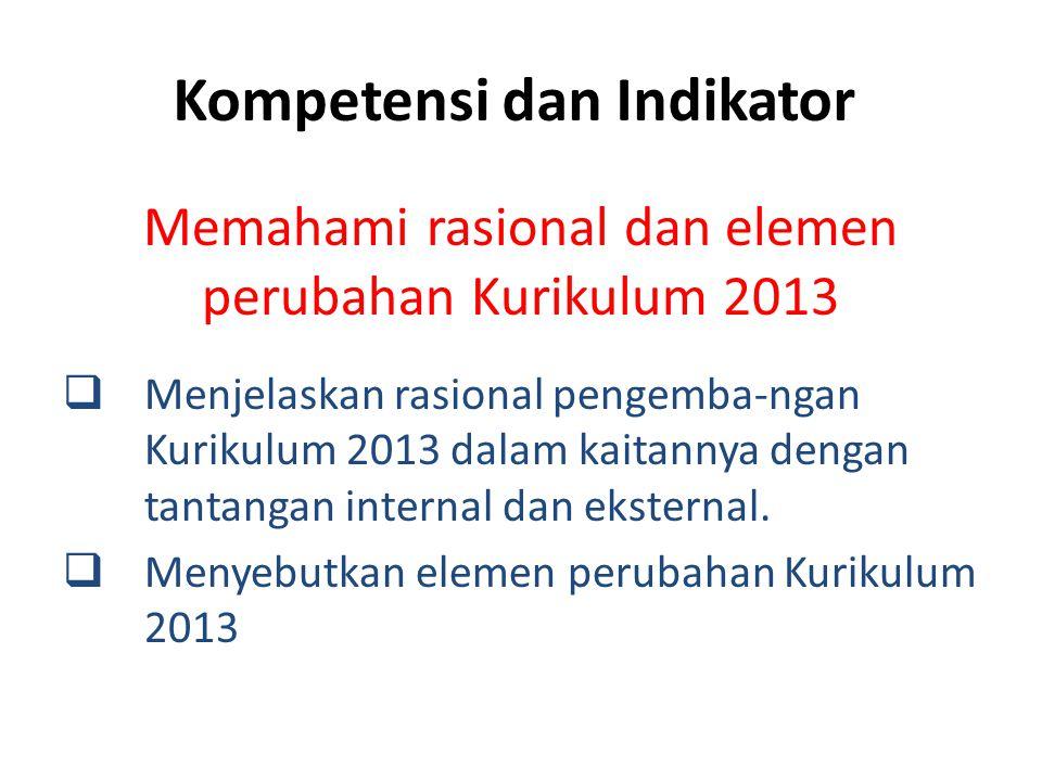 Kompetensi dan Indikator Memahami rasional dan elemen perubahan Kurikulum 2013  Menjelaskan rasional pengemba-ngan Kurikulum 2013 dalam kaitannya den