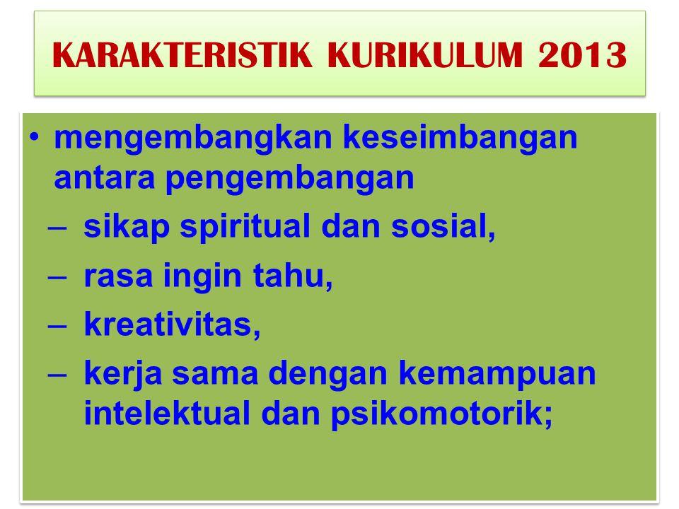 KARAKTERISTIK KURIKULUM 2013 mengembangkan keseimbangan antara pengembangan –sikap spiritual dan sosial, –rasa ingin tahu, –kreativitas, –kerja sama d