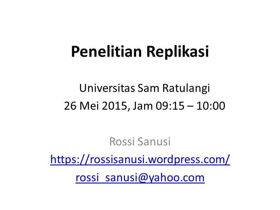 Penelitian Replikasi Rossi Sanusi https://rossisanusi.wordpress.com/ rossi_sanusi@yahoo.com Universitas Sam Ratulangi 26 Mei 2015, Jam 09:15 – 10:00