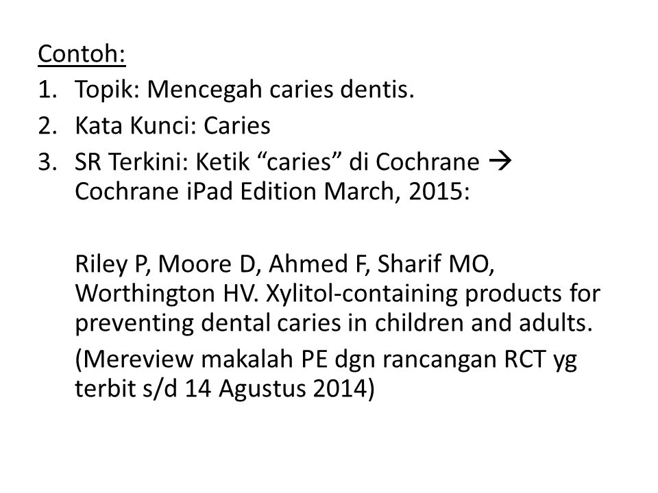 4.PE Terkini: Ketik di Google Scholar (Since 2015): xylitol caries – 211 results xylitol caries cross sectional – 129 results xylitol caries cohort – 42 results xylitol caries RCT – 12 results randomized controlled trial xylitol caries – 104 results  Hashiba, T., Takeuchi, K., Shimazaki, Y., Takeshita, T., & Yamashita, Y.