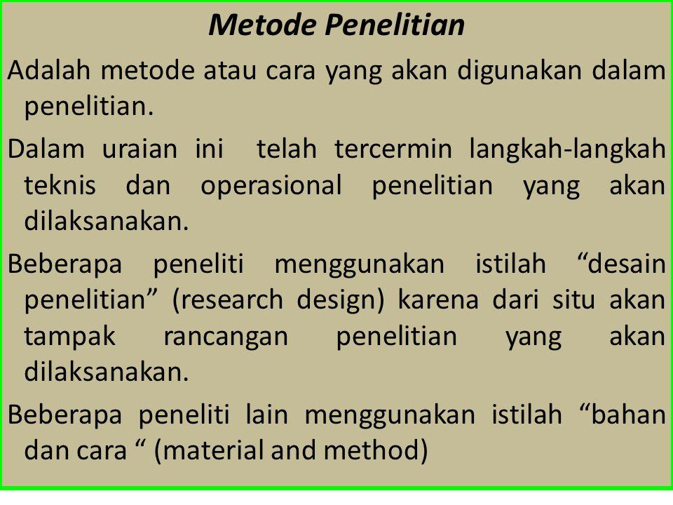 Metode Penelitian Adalah metode atau cara yang akan digunakan dalam penelitian. Dalam uraian ini telah tercermin langkah-langkah teknis dan operasiona