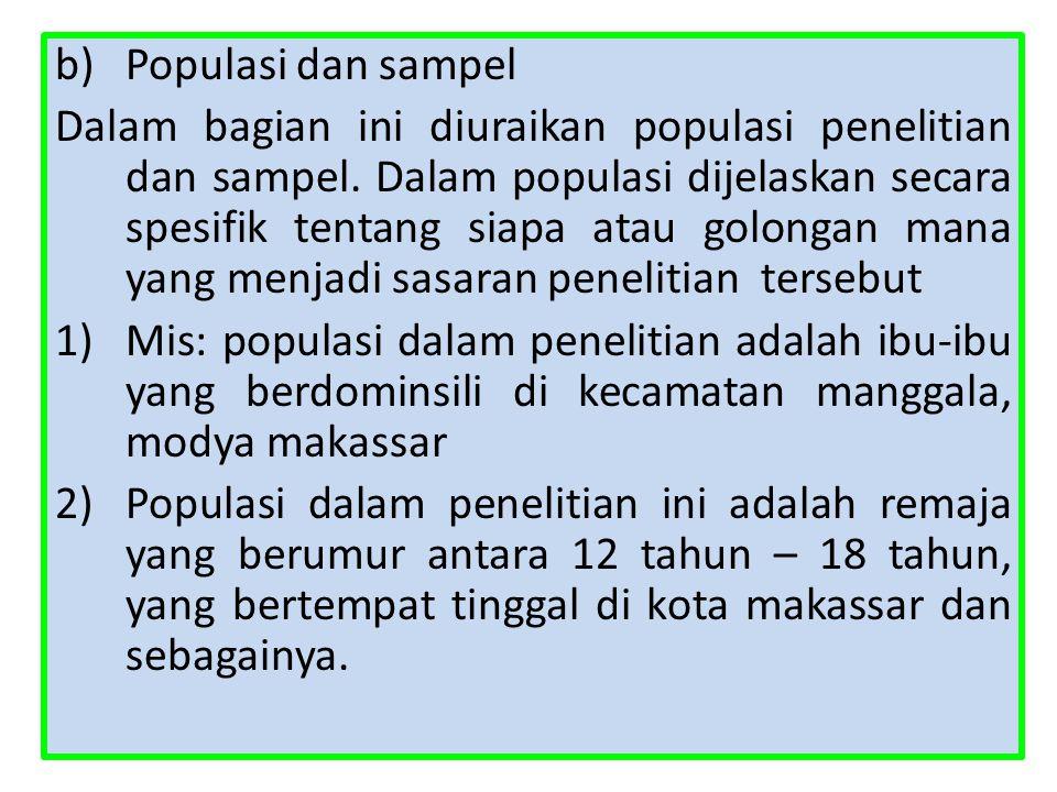 b)Populasi dan sampel Dalam bagian ini diuraikan populasi penelitian dan sampel. Dalam populasi dijelaskan secara spesifik tentang siapa atau golongan