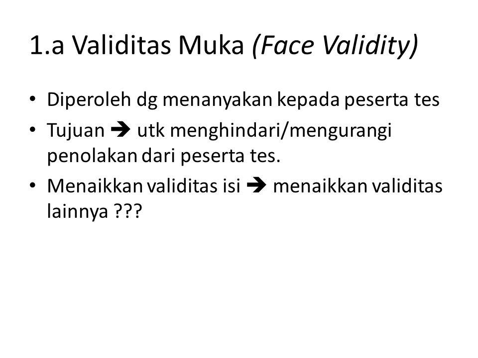 1.a Validitas Muka (Face Validity) Diperoleh dg menanyakan kepada peserta tes Tujuan  utk menghindari/mengurangi penolakan dari peserta tes.