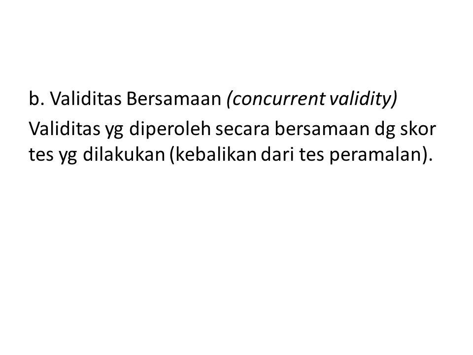 b. Validitas Bersamaan (concurrent validity) Validitas yg diperoleh secara bersamaan dg skor tes yg dilakukan (kebalikan dari tes peramalan).