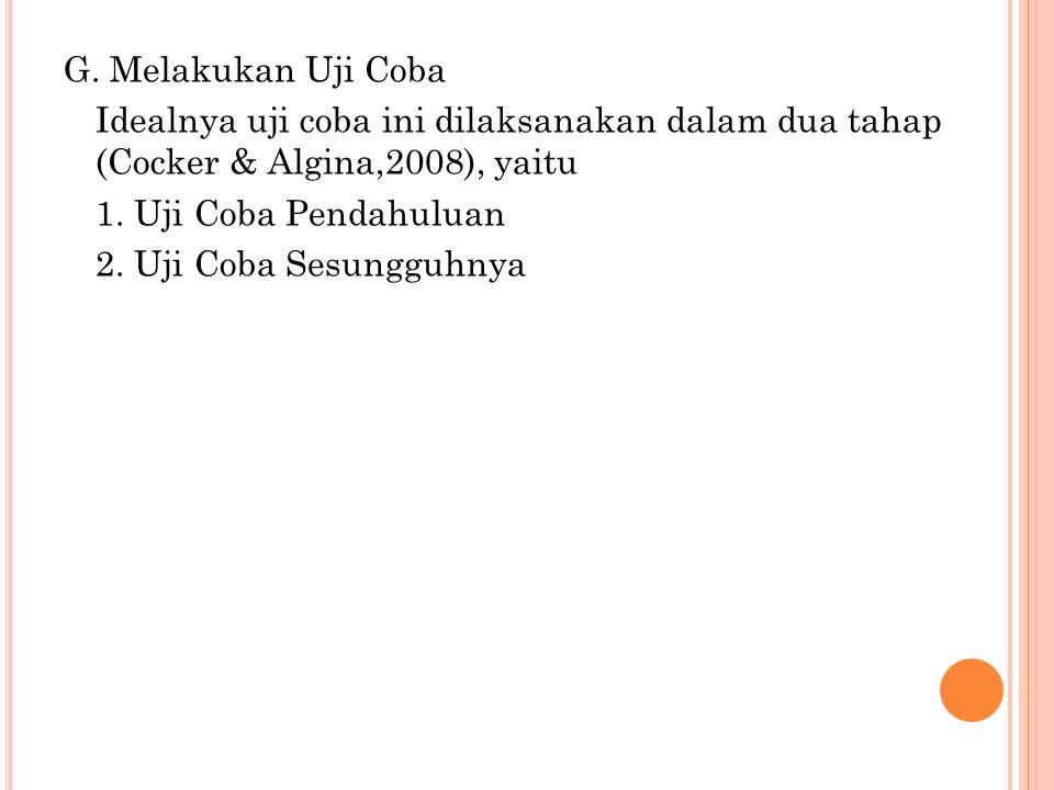 G. Melakukan Uji Coba Idealnya uji coba ini dilaksanakan dalam dua tahap (Cocker & Algina,2008), yaitu 1. Uji Coba Pendahuluan 2. Uji Coba Sesungguhny