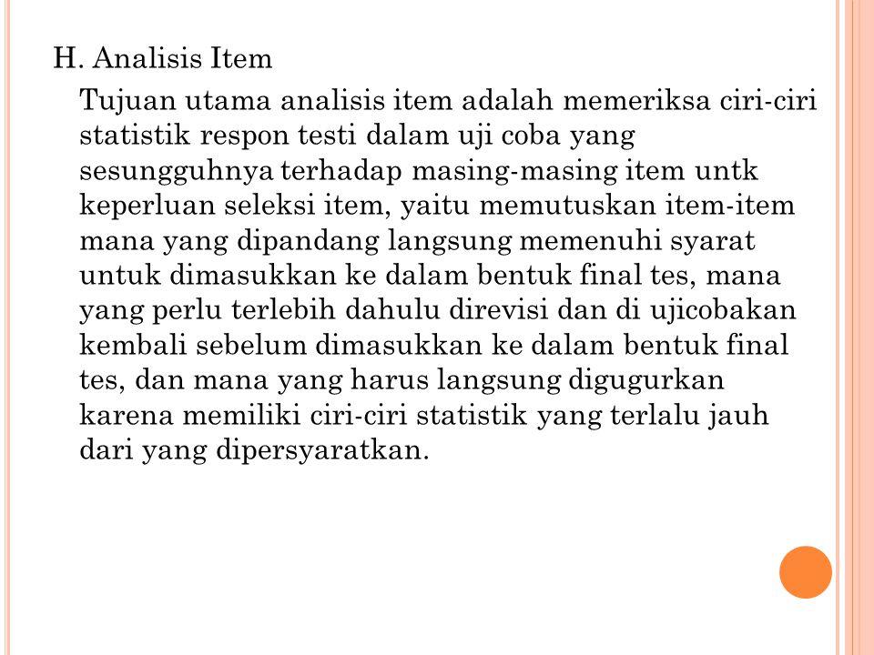 H. Analisis Item Tujuan utama analisis item adalah memeriksa ciri-ciri statistik respon testi dalam uji coba yang sesungguhnya terhadap masing-masing