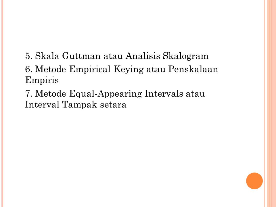 5. Skala Guttman atau Analisis Skalogram 6. Metode Empirical Keying atau Penskalaan Empiris 7. Metode Equal-Appearing Intervals atau Interval Tampak s