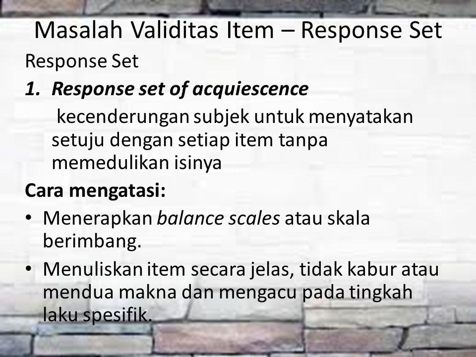 Masalah Validitas Item – Response Set Response Set 1.Response set of acquiescence kecenderungan subjek untuk menyatakan setuju dengan setiap item tanp
