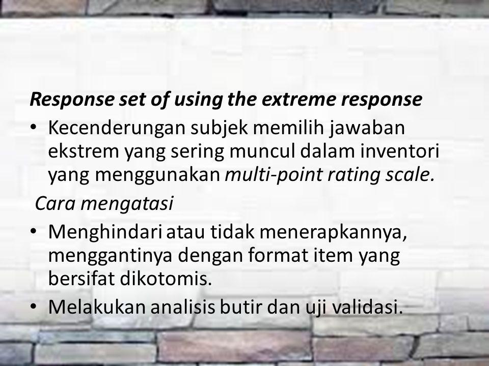 Response set of using the extreme response Kecenderungan subjek memilih jawaban ekstrem yang sering muncul dalam inventori yang menggunakan multi-poin