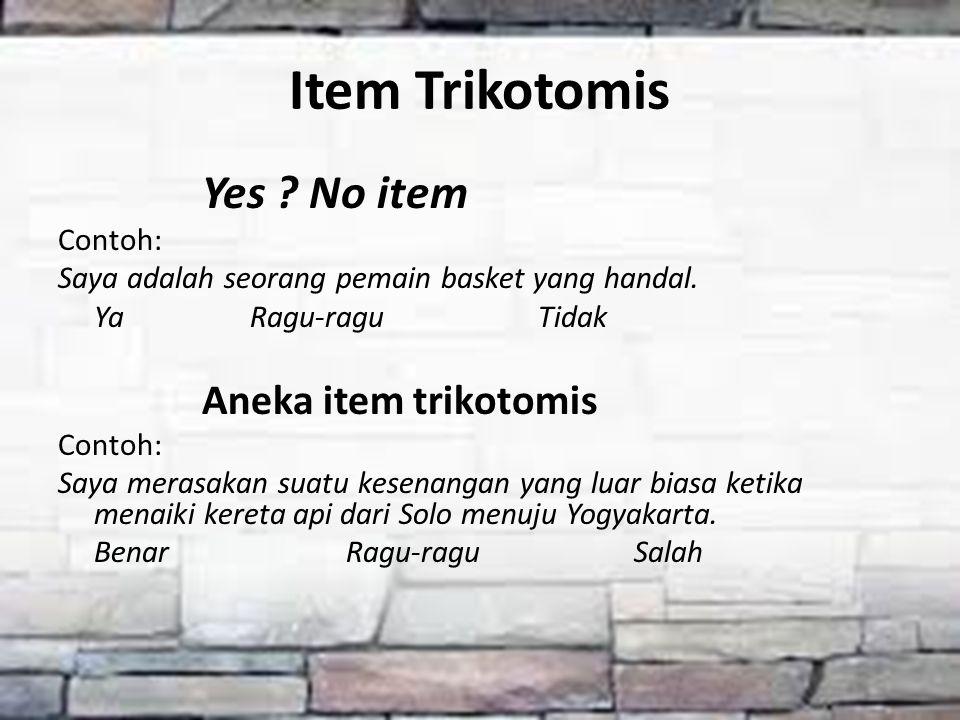 Item Trikotomis Yes ? No item Contoh: Saya adalah seorang pemain basket yang handal. YaRagu-raguTidak Aneka item trikotomis Contoh: Saya merasakan sua