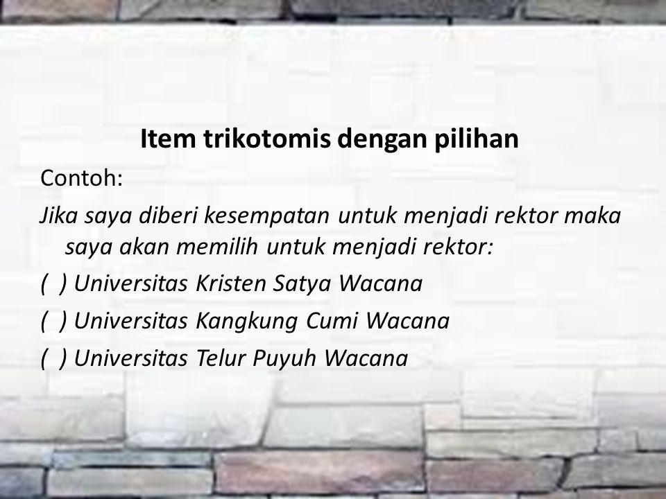Item trikotomis dengan pilihan Contoh: Jika saya diberi kesempatan untuk menjadi rektor maka saya akan memilih untuk menjadi rektor: ( ) Universitas K