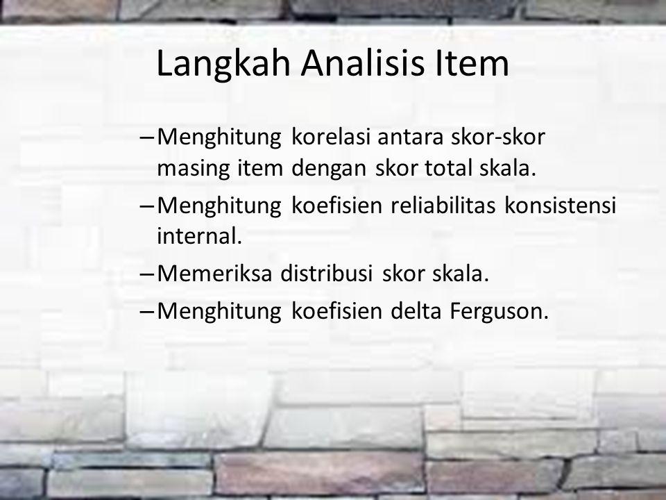 Langkah Analisis Item – Menghitung korelasi antara skor-skor masing item dengan skor total skala. – Menghitung koefisien reliabilitas konsistensi inte