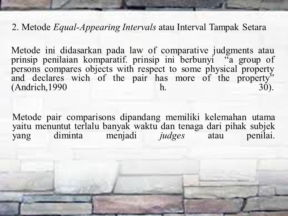 2. Metode Equal-Appearing Intervals atau Interval Tampak Setara Metode ini didasarkan pada law of comparative judgments atau prinsip penilaian kompara