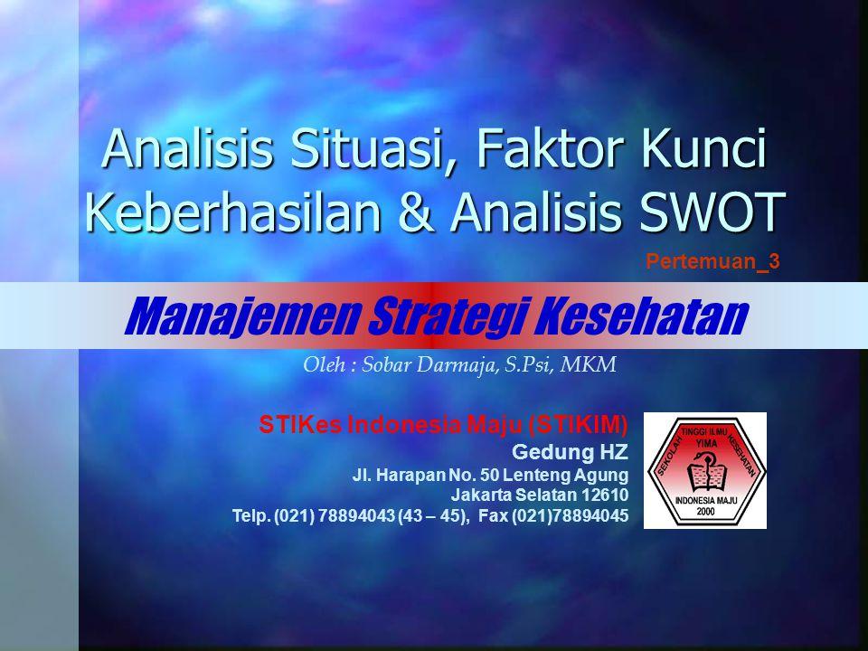 Analisis Situasi, Faktor Kunci Keberhasilan & Analisis SWOT Manajemen Strategi Kesehatan Pertemuan_3 STIKes Indonesia Maju (STIKIM) Gedung HZ Jl.