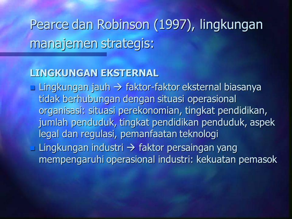 Pearce dan Robinson (1997), lingkungan manajemen strategis: LINGKUNGAN EKSTERNAL n Lingkungan jauh  faktor-faktor eksternal biasanya tidak berhubungan dengan situasi operasional organisasi: situasi perekonomian, tingkat pendidikan, jumlah penduduk, tingkat pendidikan penduduk, aspek legal dan regulasi, pemanfaatan teknologi n Lingkungan industri  faktor persaingan yang mempengaruhi operasional industri: kekuatan pemasok