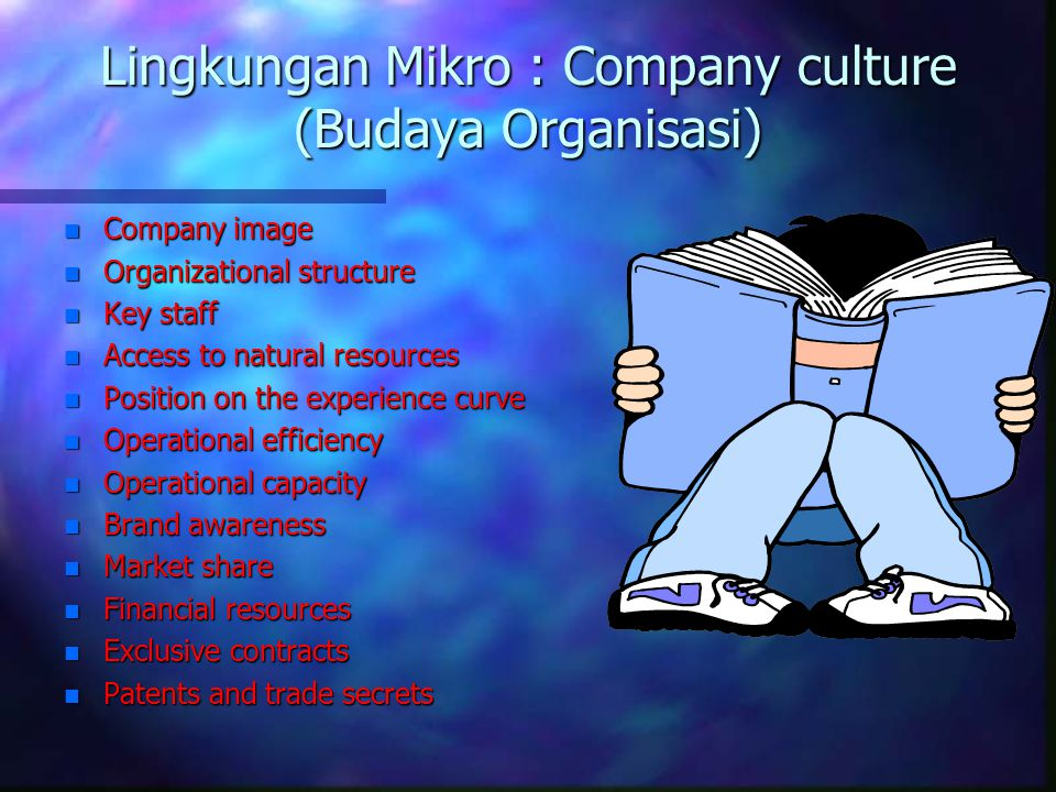 Lingkungan Mikro : Company culture (Budaya Organisasi) n Company image n Organizational structure n Key staff n Access to natural resources n Position on the experience curve n Operational efficiency n Operational capacity n Brand awareness n Market share n Financial resources n Exclusive contracts n Patents and trade secrets