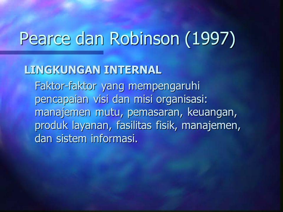 Pearce dan Robinson (1997) LINGKUNGAN INTERNAL Faktor-faktor yang mempengaruhi pencapaian visi dan misi organisasi: manajemen mutu, pemasaran, keuangan, produk layanan, fasilitas fisik, manajemen, dan sistem informasi.