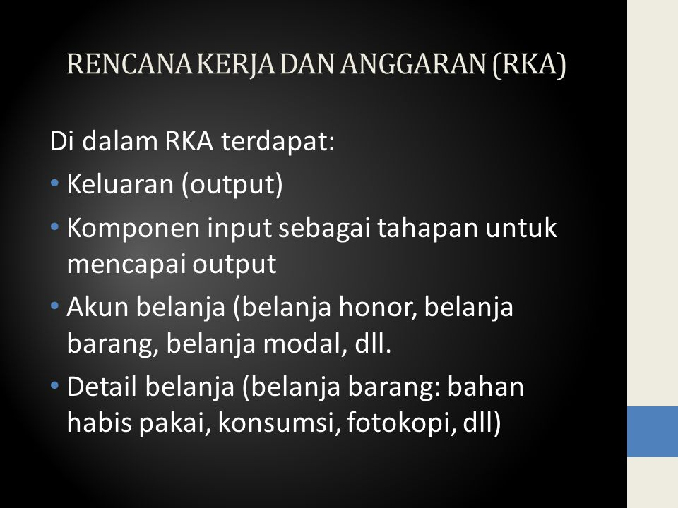 RENCANA KERJA DAN ANGGARAN (RKA) Di dalam RKA terdapat: Keluaran (output) Komponen input sebagai tahapan untuk mencapai output Akun belanja (belanja honor, belanja barang, belanja modal, dll.