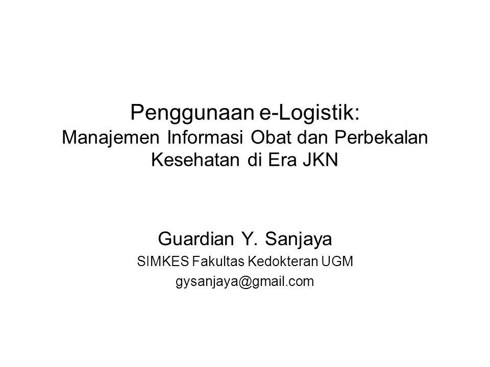 Penggunaan e-Logistik: Manajemen Informasi Obat dan Perbekalan Kesehatan di Era JKN Guardian Y. Sanjaya SIMKES Fakultas Kedokteran UGM gysanjaya@gmail