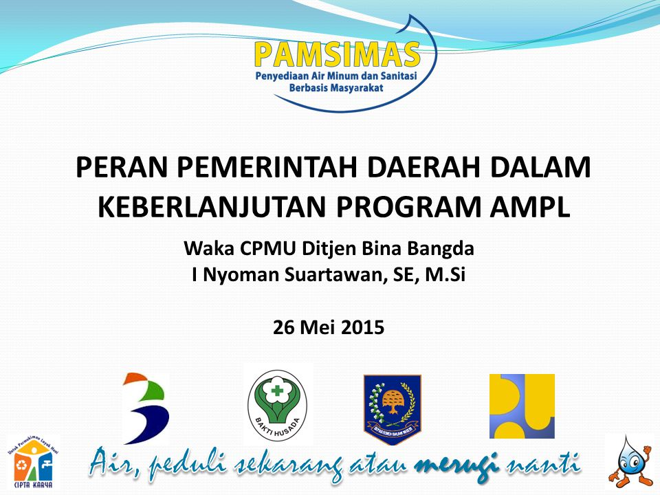 PERAN PEMERINTAH DAERAH DALAM KEBERLANJUTAN PROGRAM AMPL Waka CPMU Ditjen Bina Bangda I Nyoman Suartawan, SE, M.Si 26 Mei 2015