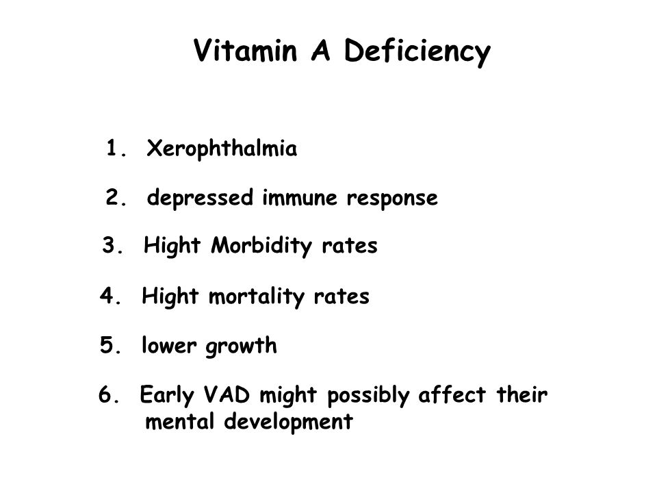 Vitamin A Deficiency 1. Xerophthalmia 2. depressed immune response 3. Hight Morbidity rates 4. Hight mortality rates 5. lower growth 6. Early VAD migh