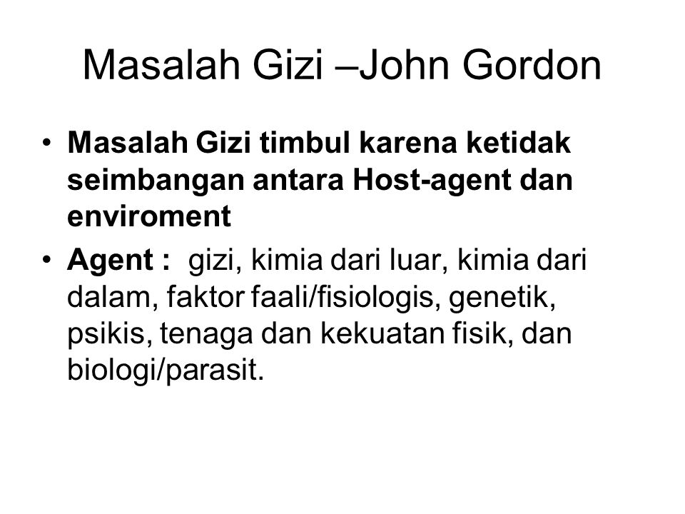 Masalah Gizi –John Gordon Masalah Gizi timbul karena ketidak seimbangan antara Host-agent dan enviroment Agent : gizi, kimia dari luar, kimia dari dal