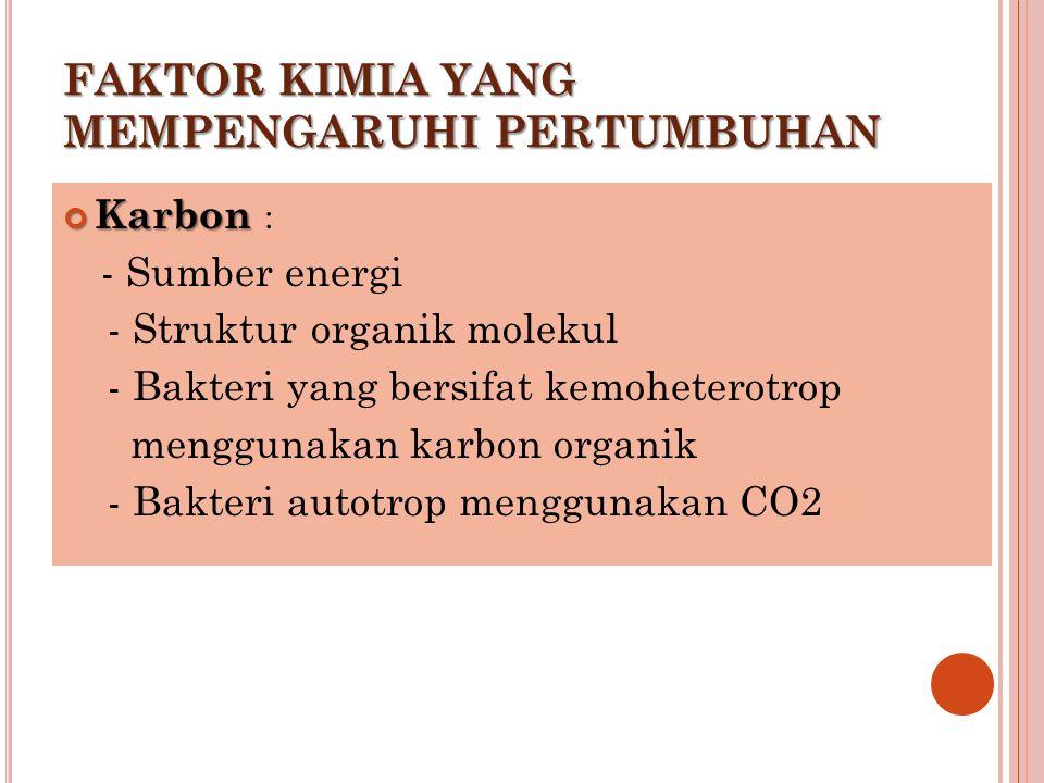 FAKTOR KIMIA YANG MEMPENGARUHI PERTUMBUHAN Karbon Karbon : - Sumber energi - Struktur organik molekul - Bakteri yang bersifat kemoheterotrop menggunak