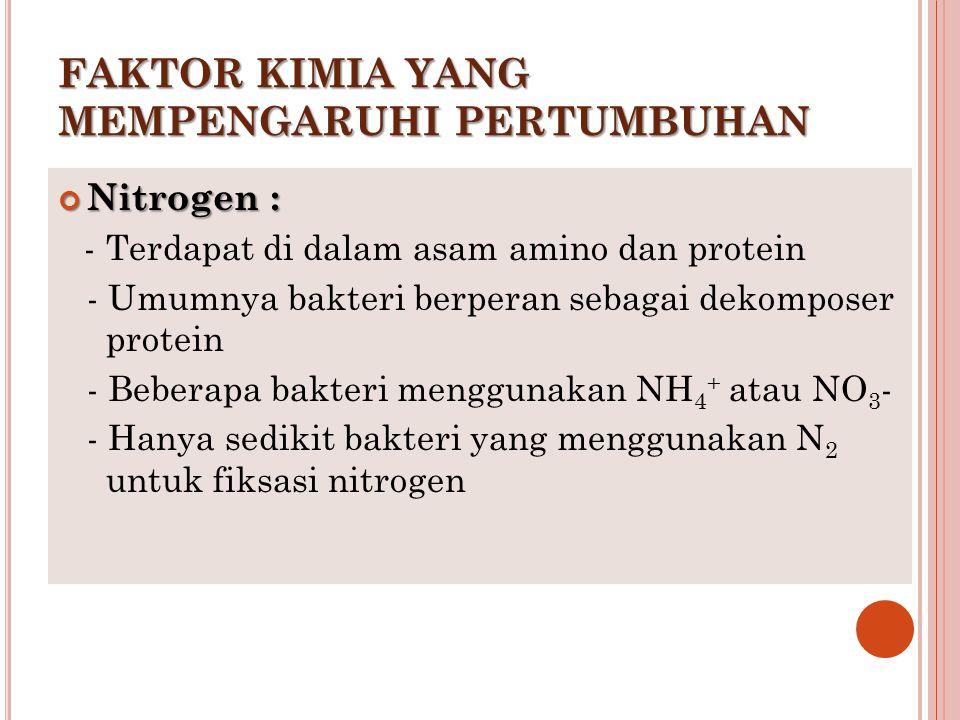 FAKTOR KIMIA YANG MEMPENGARUHI PERTUMBUHAN Nitrogen : - Terdapat di dalam asam amino dan protein - Umumnya bakteri berperan sebagai dekomposer protein
