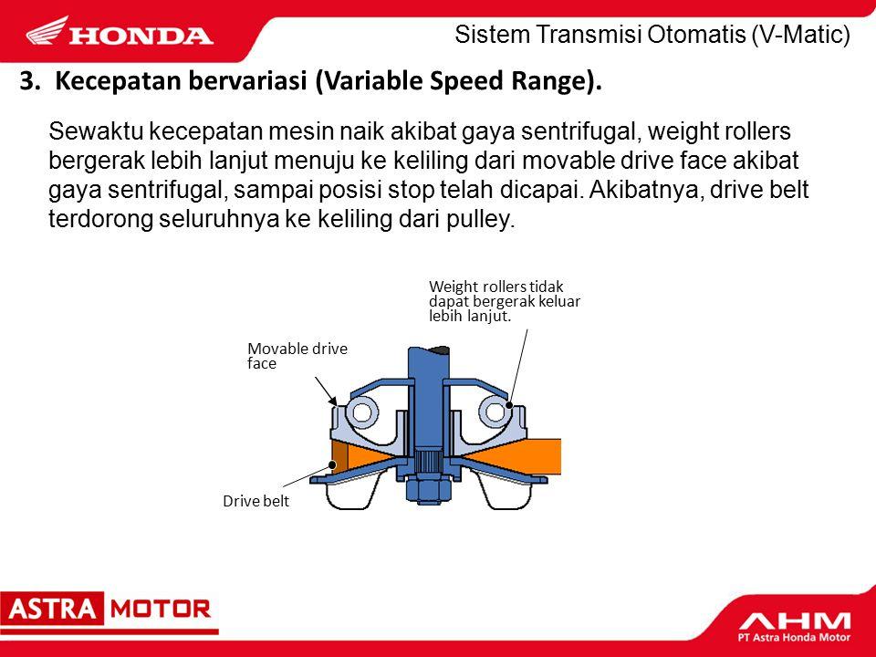 Sewaktu kecepatan mesin naik akibat gaya sentrifugal, weight rollers bergerak lebih lanjut menuju ke keliling dari movable drive face akibat gaya sentrifugal, sampai posisi stop telah dicapai.
