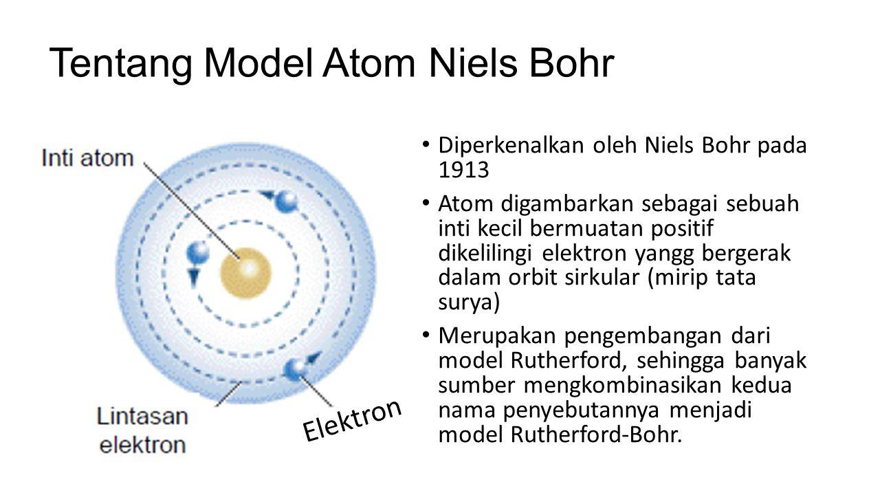 Tentang Model Atom Niels Bohr Diperkenalkan oleh Niels Bohr pada 1913 Atom digambarkan sebagai sebuah inti kecil bermuatan positif dikelilingi elektro