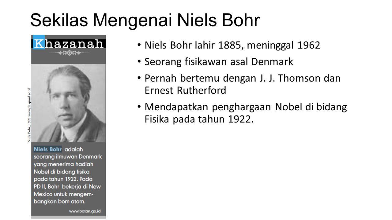 Sekilas Mengenai Niels Bohr Niels Bohr lahir 1885, meninggal 1962 Seorang fisikawan asal Denmark Pernah bertemu dengan J. J. Thomson dan Ernest Ruther