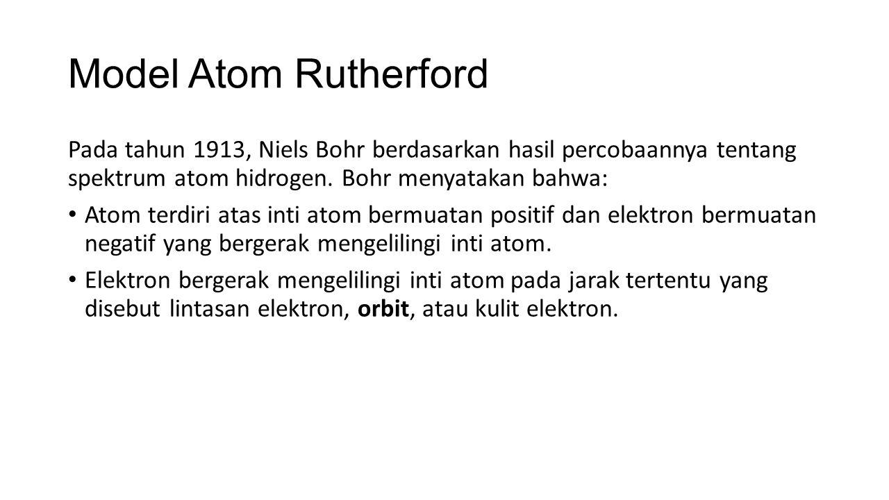 Model Atom Rutherford Pada tahun 1913, Niels Bohr berdasarkan hasil percobaannya tentang spektrum atom hidrogen. Bohr menyatakan bahwa: Atom terdiri a