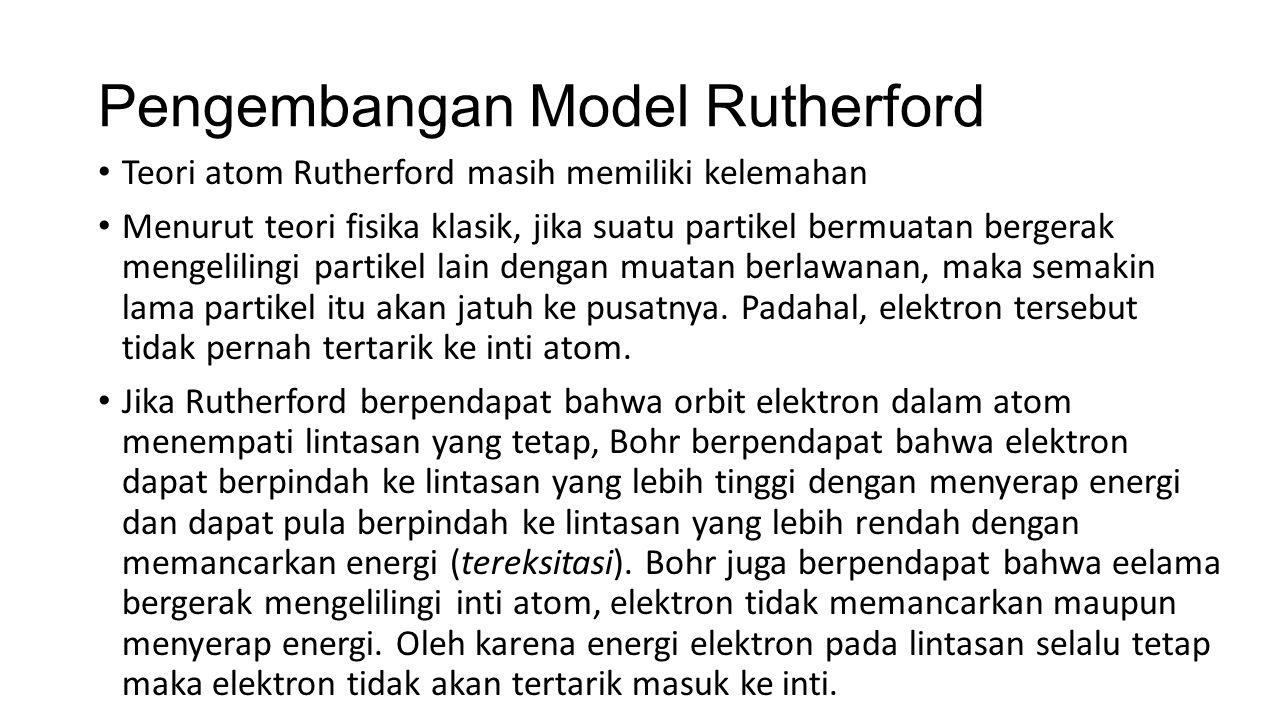 Pengembangan Model Rutherford Teori atom Rutherford masih memiliki kelemahan Menurut teori fisika klasik, jika suatu partikel bermuatan bergerak menge
