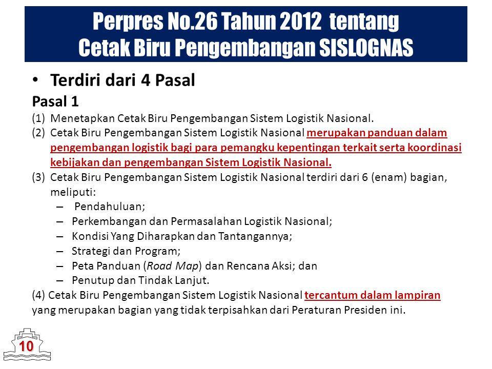 Perpres No.26 Tahun 2012 tentang Cetak Biru Pengembangan SISLOGNAS 10 Terdiri dari 4 Pasal Pasal 1 (1)Menetapkan Cetak Biru Pengembangan Sistem Logist