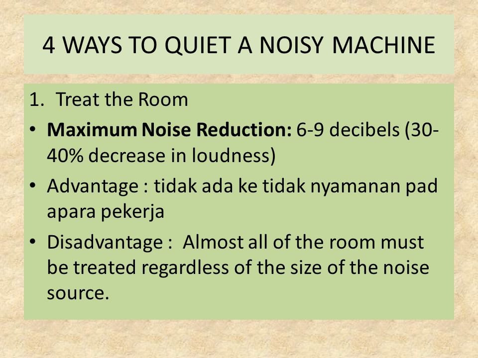 4 WAYS TO QUIET A NOISY MACHINE 1.Treat the Room Maximum Noise Reduction: 6-9 decibels (30- 40% decrease in loudness) Advantage : tidak ada ke tidak nyamanan pad apara pekerja Disadvantage : Almost all of the room must be treated regardless of the size of the noise source.