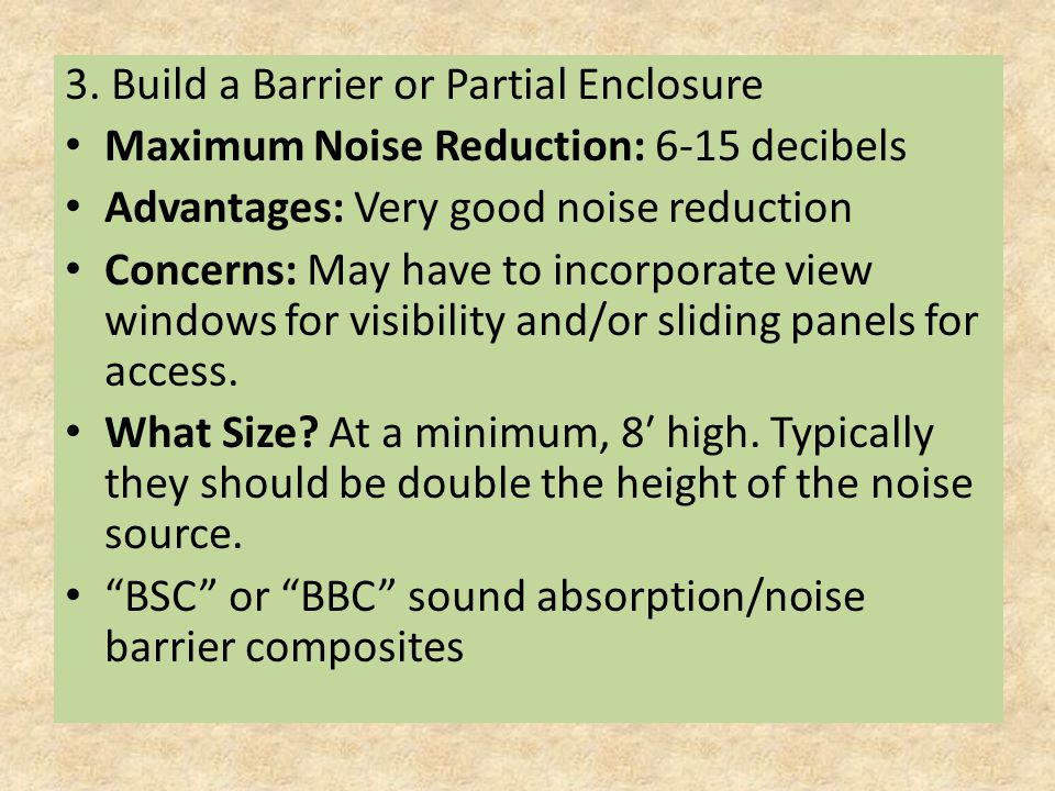 3. Build a Barrier or Partial Enclosure Maximum Noise Reduction: 6-15 decibels Advantages: Very good noise reduction Concerns: May have to incorporate