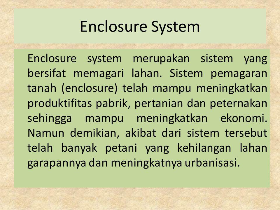 Enclosure System Enclosure system merupakan sistem yang bersifat memagari lahan. Sistem pemagaran tanah (enclosure) telah mampu meningkatkan produktif