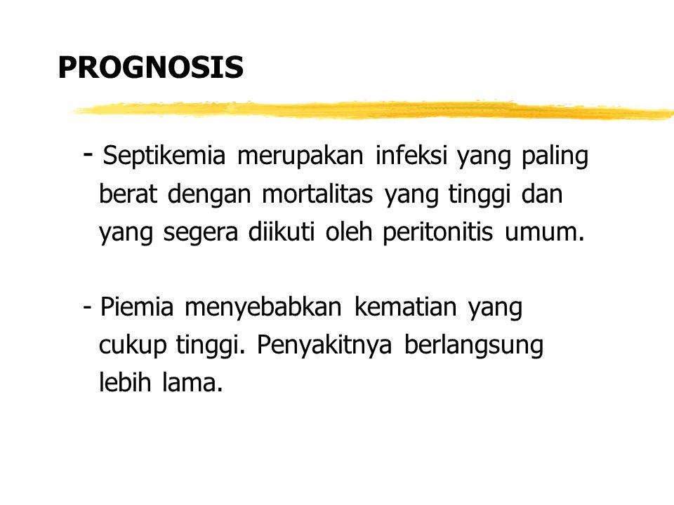 PROGNOSIS - Septikemia merupakan infeksi yang paling berat dengan mortalitas yang tinggi dan yang segera diikuti oleh peritonitis umum. - Piemia menye
