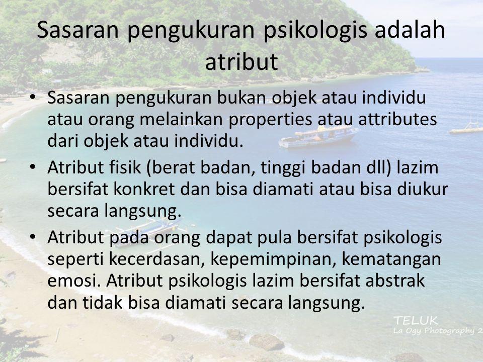 Sasaran pengukuran psikologis adalah atribut Sasaran pengukuran bukan objek atau individu atau orang melainkan properties atau attributes dari objek atau individu.