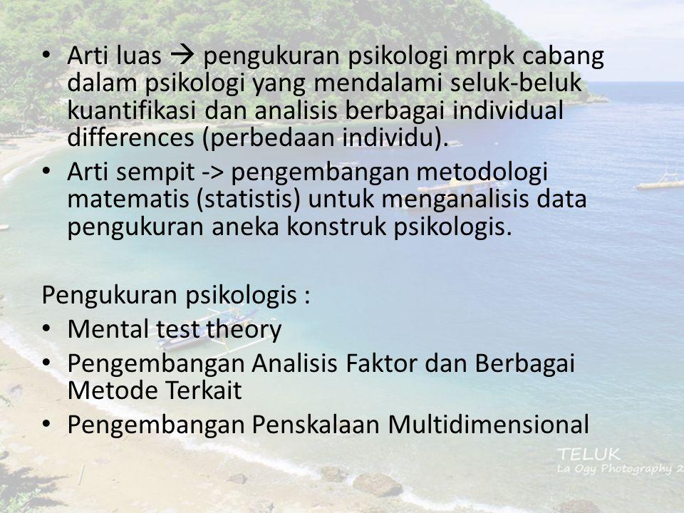 Arti luas  pengukuran psikologi mrpk cabang dalam psikologi yang mendalami seluk-beluk kuantifikasi dan analisis berbagai individual differences (per