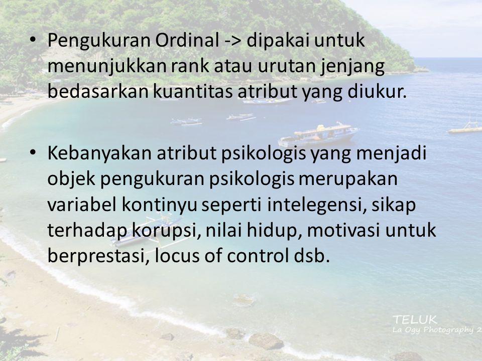 Pengukuran Ordinal -> dipakai untuk menunjukkan rank atau urutan jenjang bedasarkan kuantitas atribut yang diukur. Kebanyakan atribut psikologis yang