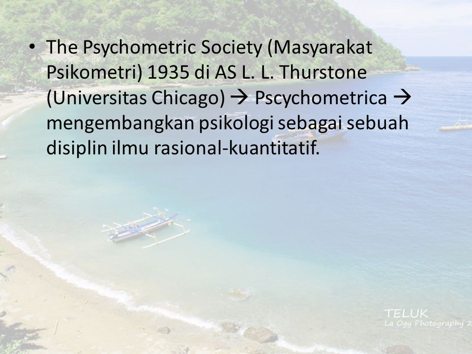 The Psychometric Society (Masyarakat Psikometri) 1935 di AS L. L. Thurstone (Universitas Chicago)  Pscychometrica  mengembangkan psikologi sebagai s