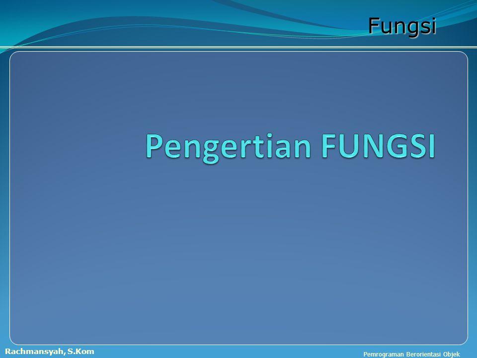 Pemrograman Berorientasi Objek Rachmansyah, S.Kom Fungsi Sebuah fungsi berisi sejumlah pernyataan yang dikemas dalam sebuah nama.