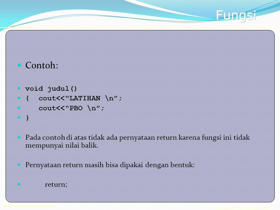 Pemrograman Berorientasi Objek Rachmansyah, S.Kom Fungsi Contoh: void judul() { cout<< LATIHAN \n ; cout<< PBO \n ; } Pada contoh di atas tidak ada pernyataan return karena fungsi ini tidak mempunyai nilai balik.