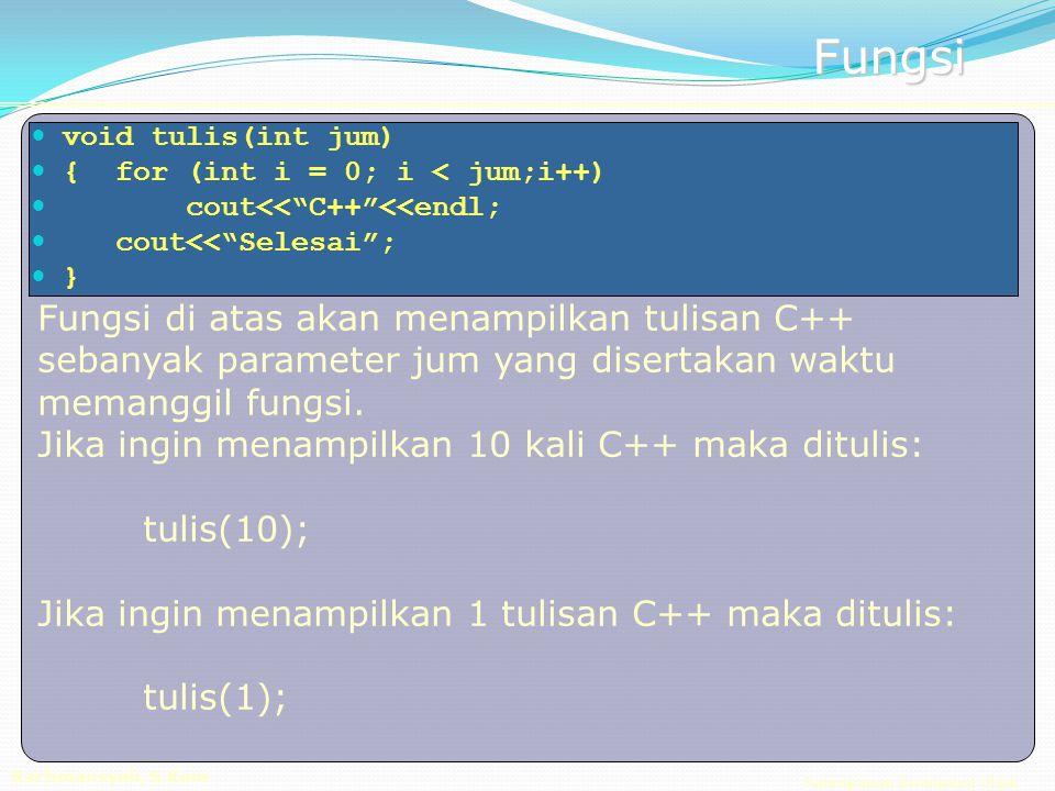 Pemrograman Berorientasi Objek Rachmansyah, S.Kom Fungsi void tulis(int jum) { for (int i = 0; i < jum;i++) cout<< C++ <<endl; cout<< Selesai ; } Fungsi di atas akan menampilkan tulisan C++ sebanyak parameter jum yang disertakan waktu memanggil fungsi.