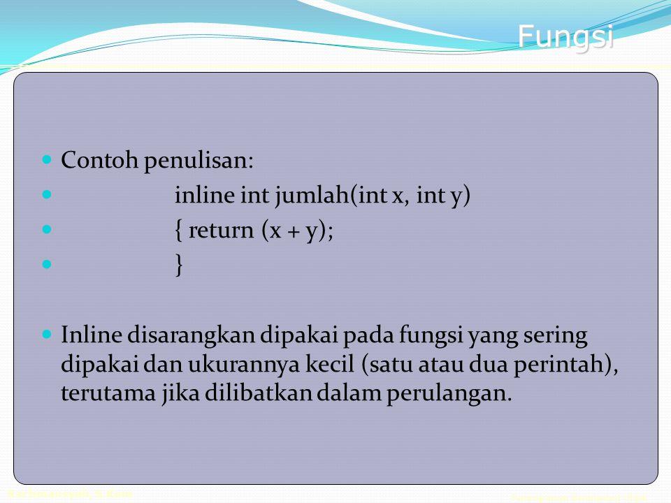 Pemrograman Berorientasi Objek Rachmansyah, S.Kom Fungsi Contoh penulisan: inline int jumlah(int x, int y) { return (x + y); } Inline disarangkan dipakai pada fungsi yang sering dipakai dan ukurannya kecil (satu atau dua perintah), terutama jika dilibatkan dalam perulangan.