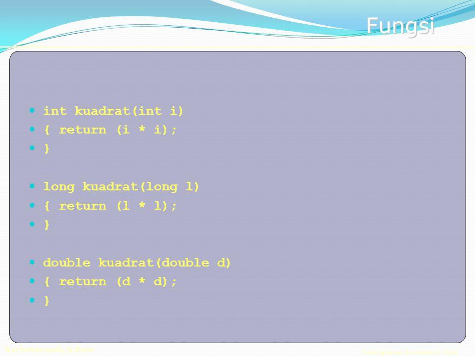 Pemrograman Berorientasi Objek Rachmansyah, S.Kom Fungsi int kuadrat(int i) { return (i * i); } long kuadrat(long l) { return (l * l); } double kuadrat(double d) { return (d * d); }