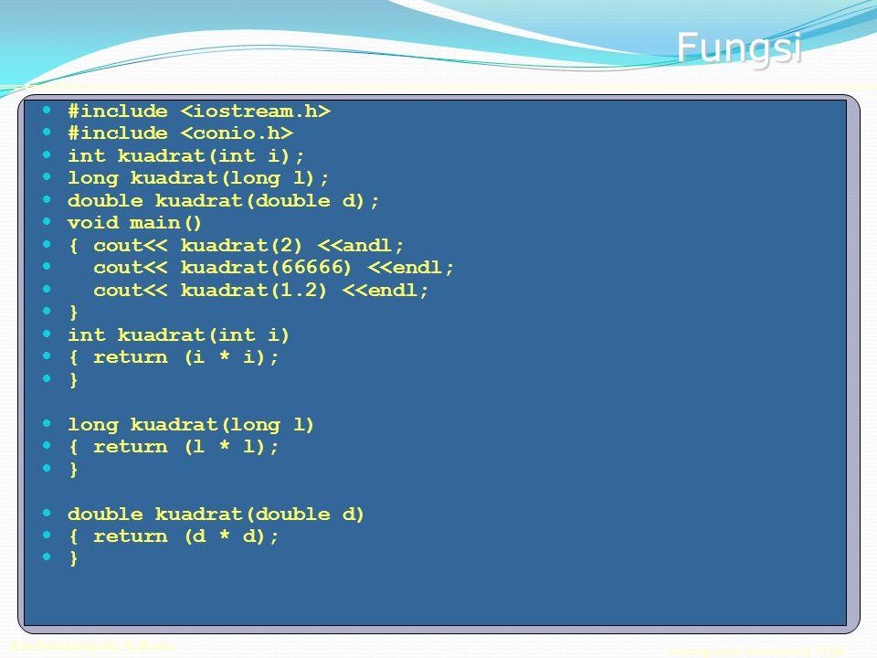 Pemrograman Berorientasi Objek Rachmansyah, S.Kom Fungsi #include int kuadrat(int i); long kuadrat(long l); double kuadrat(double d); void main() { cout<< kuadrat(2) <<andl; cout<< kuadrat(66666) <<endl; cout<< kuadrat(1.2) <<endl; } int kuadrat(int i) { return (i * i); } long kuadrat(long l) { return (l * l); } double kuadrat(double d) { return (d * d); }