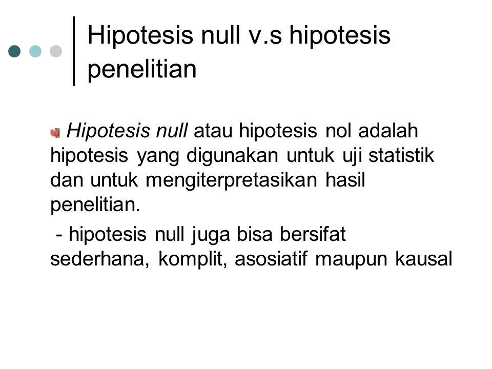Hipotesis null v.s hipotesis penelitian Hipotesis null atau hipotesis nol adalah hipotesis yang digunakan untuk uji statistik dan untuk mengiterpretas