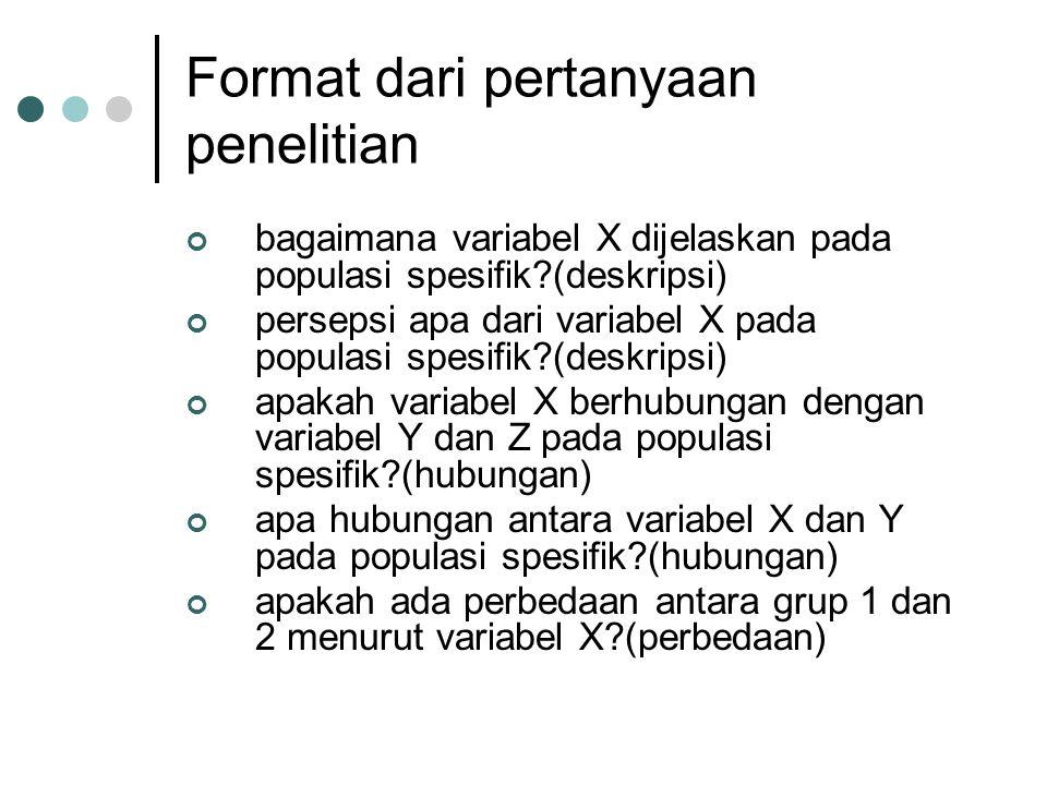 Format dari pertanyaan penelitian bagaimana variabel X dijelaskan pada populasi spesifik?(deskripsi) persepsi apa dari variabel X pada populasi spesif